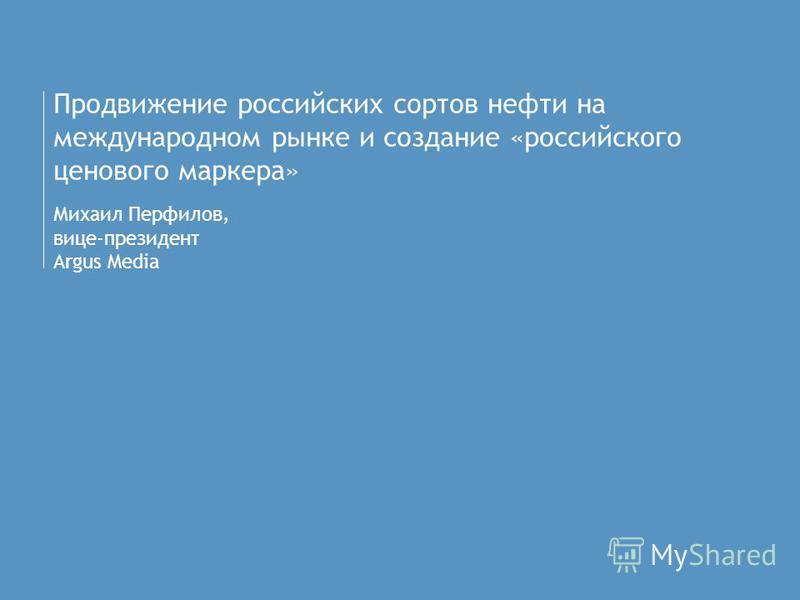 Продвижение российских сортов нефти на международном рынке и создание «российского ценового маркера» Михаил Перфилов, вице-президент Argus Media