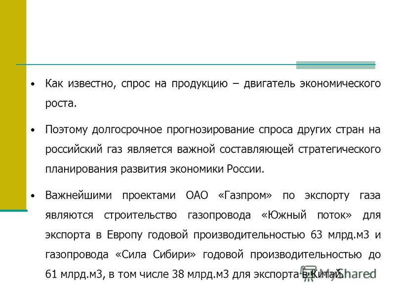 2 Как известно, спрос на продукцию – двигатель экономического роста. Поэтому долгосрочное прогнозирование спроса других стран на российский газ является важной составляющей стратегического планирования развития экономики России. Важнейшими проектами