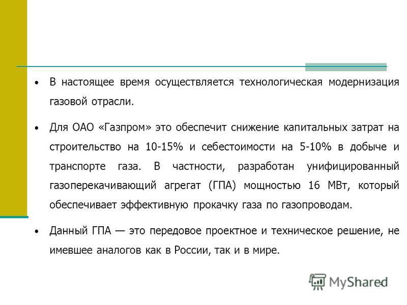 4 В настоящее время осуществляется технологическая модернизация газовой отрасли. Для ОАО «Газпром» это обеспечит снижение капитальных затрат на строительство на 10-15% и себестоимости на 5-10% в добыче и транспорте газа. В частности, разработан унифи