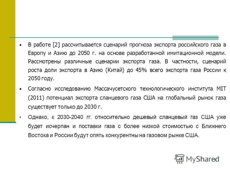 8 В работе [2] рассчитывается сценарий прогноза экспорта российского газа в Европу и Азию до 2050 г. на основе разработанной имитационной модели. Рассмотрены различные сценарии экспорта газа. В частности, сценарий роста доли экспорта в Азию (Китай) д