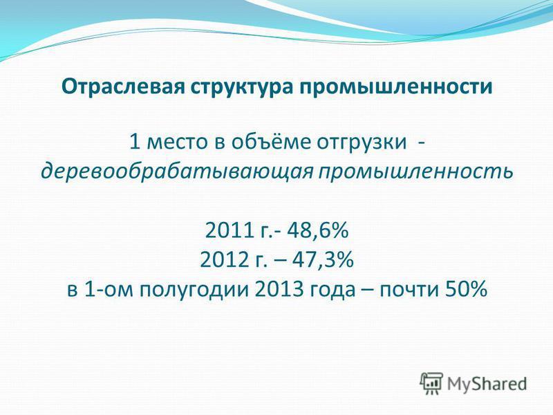 Отраслевая структура промышленности 1 место в объёме отгрузки - деревообрабатывающая промышленность 2011 г.- 48,6% 2012 г. – 47,3% в 1-ом полугодии 2013 года – почти 50%