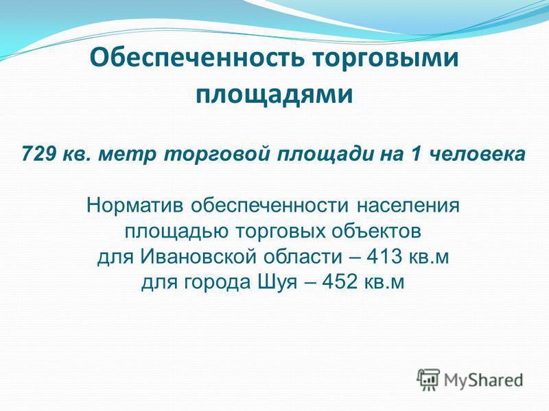 Обеспеченность торговыми площадями 729 кв. метр торговой площади на 1 человека Норматив обеспеченности населения площадью торговых объектов для Ивановской области – 413 кв.м для города Шуя – 452 кв.м
