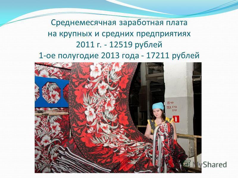 Среднемесячная заработная плата на крупных и средних предприятиях 2011 г. - 12519 рублей 1-ое полугодие 2013 года - 17211 рублей