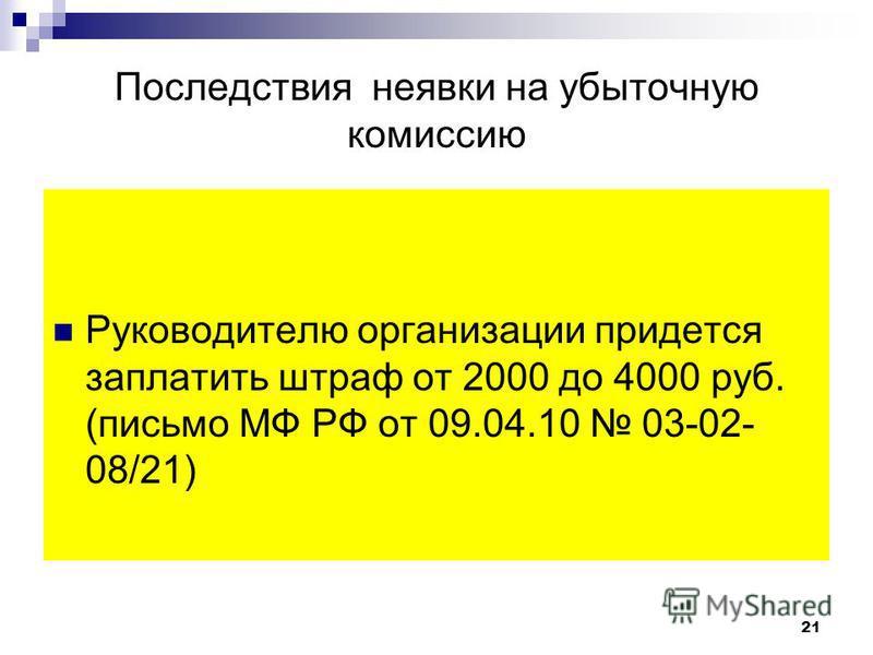 Последствия неявки на убыточную комиссию Руководителю организации придется заплатить штраф от 2000 до 4000 руб. (письмо МФ РФ от 09.04.10 03-02- 08/21) 21