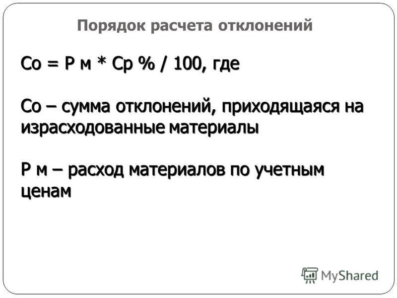 Со = Р м * Ср % / 100, где Со – сумма отклонений, приходящаяся на израсходованные материалы Р м – расход материалов по учетным ценам Порядок расчета отклонений
