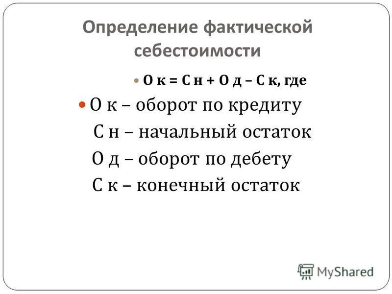 Определение фактической себестоимости О к = С н + О д – С к, где О к – оборот по кредиту С н – начальный остаток О д – оборот по дебету С к – конечный остаток