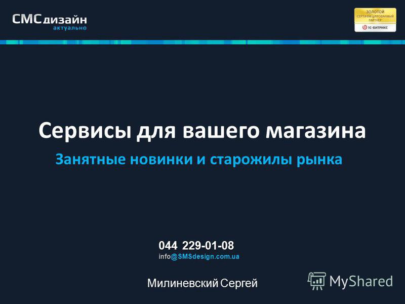 Сервисы для вашего магазина Занятные новинки и старожилы рынка 044 229-01-08 info@SMSdesign.com.ua Милиневский Сергей