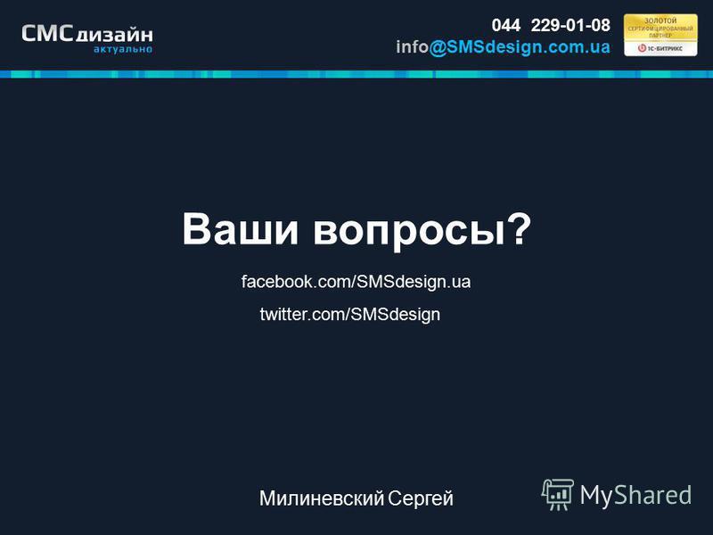 Ваши вопросы? facebook.com/SMSdesign.ua twitter.com/SMSdesign 044 229-01-08 info@SMSdesign.com.ua Милиневский Сергей