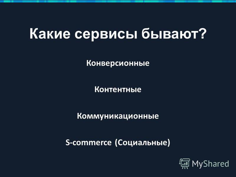 Какие сервисы бывают? Конверсионные Контентные Коммуникационные S-commerce (Социальные)