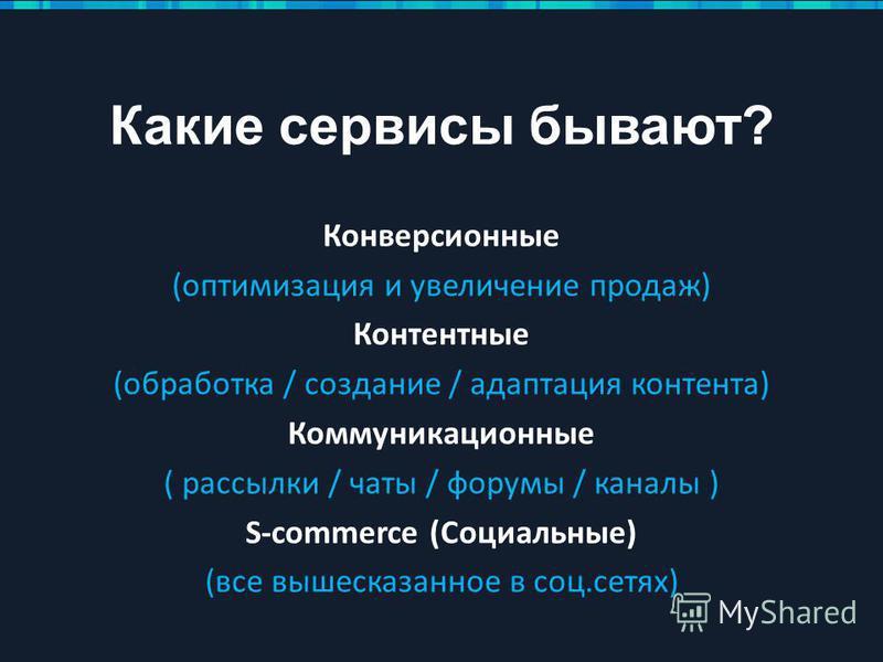 Какие сервисы бывают? Конверсионные (оптимизация и увеличение продаж) Контентные (обработка / создание / адаптация контента) Коммуникационные ( рассылки / чаты / форумы / каналы ) S-commerce (Социальные) (все вышесказанное в соц.сетях)