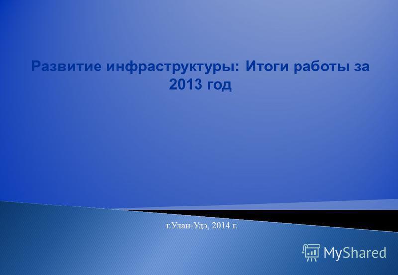 Развитие инфраструктуры: Итоги работы за 2013 год г.Улан-Удэ, 2014 г.