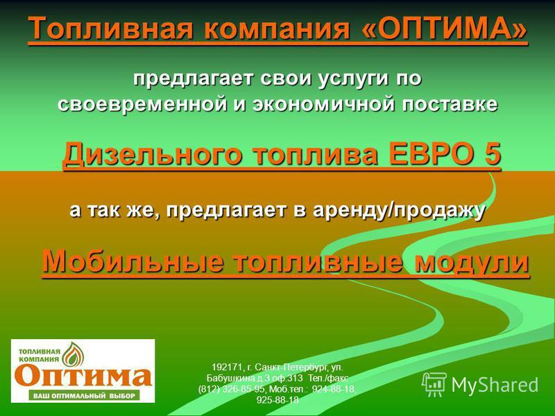 192171, г. Санкт-Петербург, ул. Бабушкина д.3 оф.313 Тел./факс (812) 326-85-95, Моб.тел.: 924-88-18, 925-88-18 Топливная компания «ОПТИМА» предлагает свои услуги по своевременной и экономичной поставке Дизельного топлива ЕВРО 5 а так же, предлагает в
