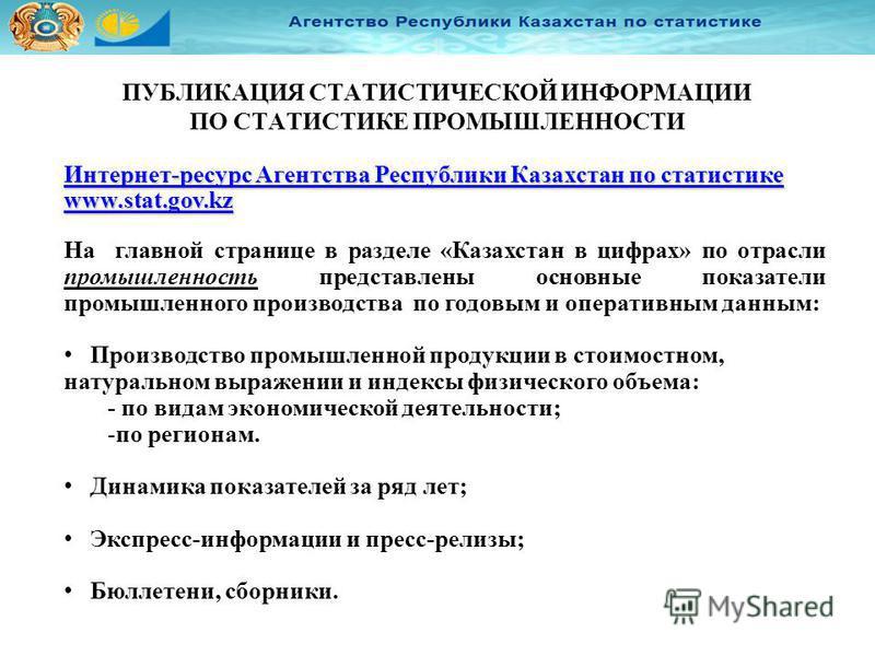 ПУБЛИКАЦИЯ СТАТИСТИЧЕСКОЙ ИНФОРМАЦИИ ПО СТАТИСТИКЕ ПРОМЫШЛЕННОСТИ Интернет-ресурс Агентства Республики Казахстан по статистике www.stat.gov.kz Интернет-ресурс Агентства Республики Казахстан по статистике www.stat.gov.kz На главной странице в разделе