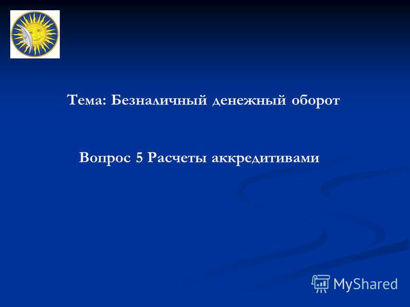 Тема: Безналичный денежный оборот Вопрос 5 Расчеты аккредитивами