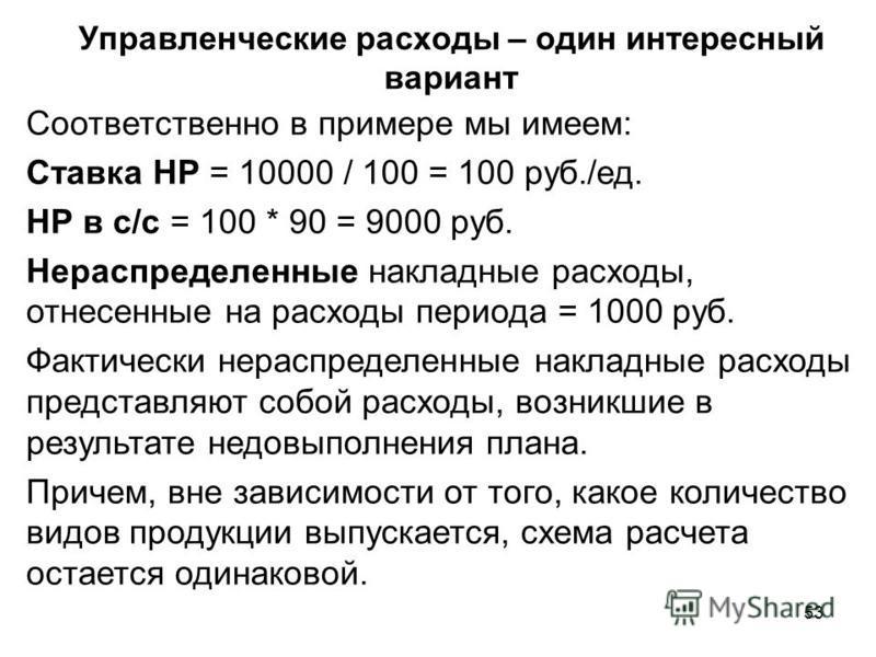 53 Управленческие расходы – один интересный вариант Соответственно в примере мы имеем: Ставка НР = 10000 / 100 = 100 руб./ед. НР в с/с = 100 * 90 = 9000 руб. Нераспределенные накладные расходы, отнесенные на расходы периода = 1000 руб. Фактически нер
