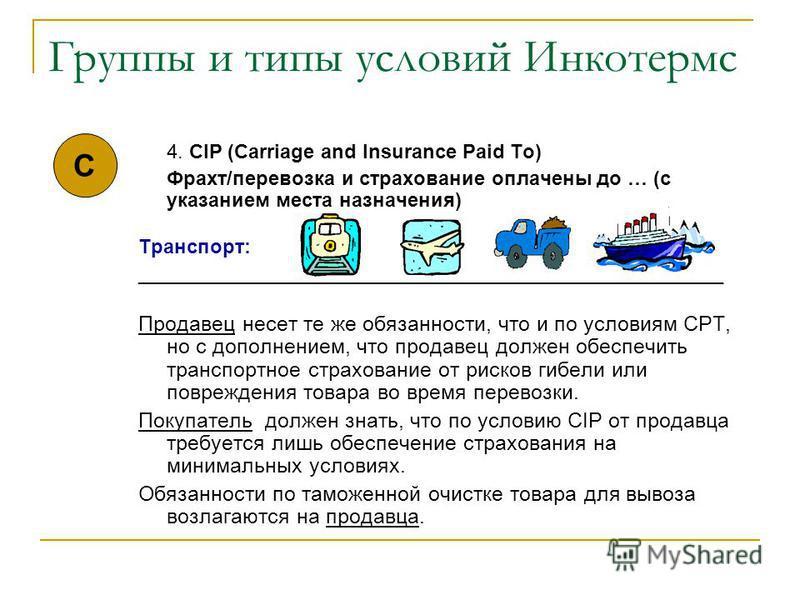 Группы и типы условий Инкотермс 4. CIP (Carriage and Insurance Paid To) Фрахт/перевозка и страхование оплачены до … (с указанием места назначения) Транспорт: _____________________________________________________ Продавец несет те же обязанности, что