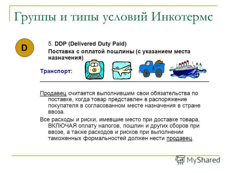 Группы и типы условий Инкотермс 5. DDP (Delivered Duty Paid) Поставка с оплатой пошлины (с указанием места назначения) Транспорт: _____________________________________________________ Продавец считается выполнившим свои обязательства по поставке, ког