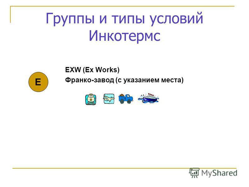 Группы и типы условий Инкотермс EXW (Ex Works) Франко-завод (с указанием места) Е