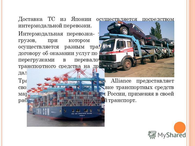 Доставка ТС из Японии осуществляется посредством интермодальной перевозки. Интермодальная перевозка- такой вид транспортировки грузов, при котором транспортировка товара осуществляется разным транспортом, но по единому договору об оказании услуг по п