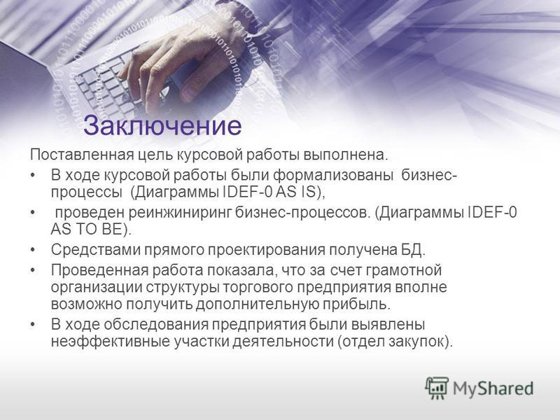 Заключение Поставленная цель курсовой работы выполнена. В ходе курсовой работы были формализованы бизнес- процессы (Диаграммы IDEF-0 AS IS), проведен реинжиниринг бизнес-процессов. (Диаграммы IDEF-0 AS TO BE). Средствами прямого проектирования получе
