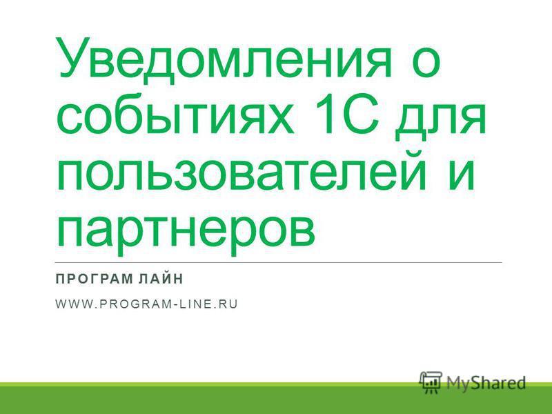 Уведомления о событиях 1С для пользователей и партнеров ПРОГРАМ ЛАЙН WWW.PROGRAM-LINE.RU