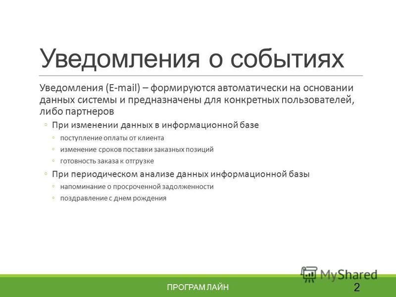 Уведомления о событиях Уведомления (E-mail) – формируются автоматически на основании данных системы и предназначены для конкретных пользователей, либо партнеров При изменении данных в информационной базе поступление оплаты от клиента изменение сроков