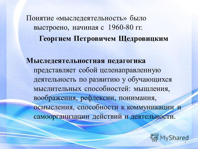 Понятие «мыследеятельность» было выстроено, начиная с 1960-80 гг. Георгием Петровичем Щедровицким Мыследеятельностная педагогика представляет собой целенаправленную деятельность по развитию у обучающихся мыслительных способностей: мышления, воображен