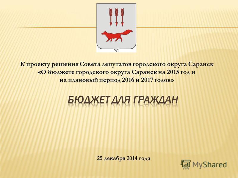 К проекту решения Совета депутатов городского округа Саранск «О бюджете городского округа Саранск на 2015 год и на плановый период 2016 и 2017 годов» 25 декабря 2014 года