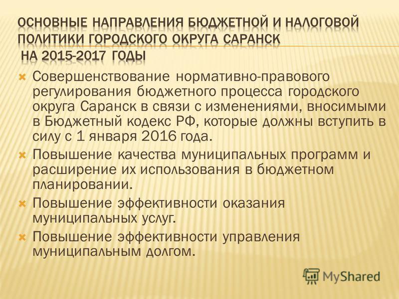 Совершенствование нормативно-правового регулирования бюджетного процесса городского округа Саранск в связи с изменениями, вносимыми в Бюджетный кодекс РФ, которые должны вступить в силу с 1 января 2016 года. Повышение качества муниципальных программ