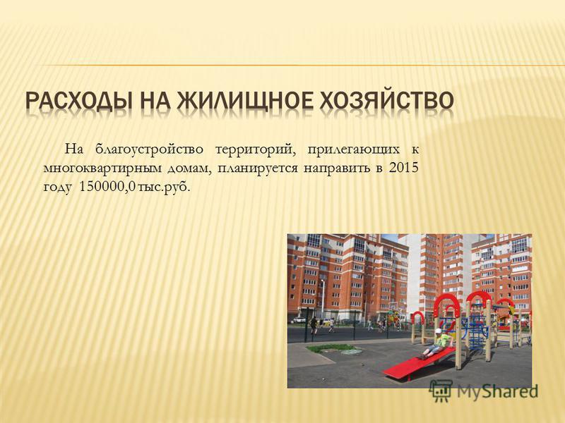 На благоустройство территорий, прилегающих к многоквартирным домам, планируется направить в 2015 году 150000,0 тыс.руб.