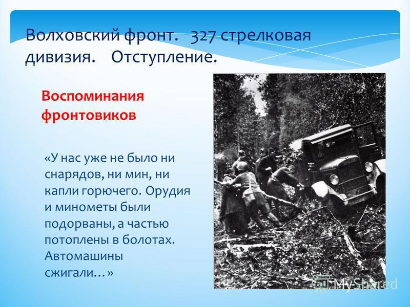 «У нас уже не было ни снарядов, ни мин, ни капли горючего. Орудия и минометы были подорваны, а частью потоплены в болотах. Автомашины сжигали…» Воспоминания фронтовиков Волховский фронт. 327 стрелковая дивизия. Отступление.