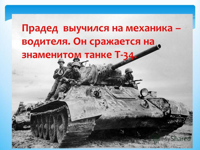 Прадед выучился на механика – водителя. Он сражается на знаменитом танке Т-34.