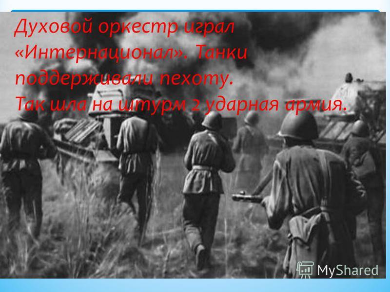 Духовой оркестр играл «Интернационал». Танки поддерживали пехоту. Так шла на штурм 2 ударная армия.