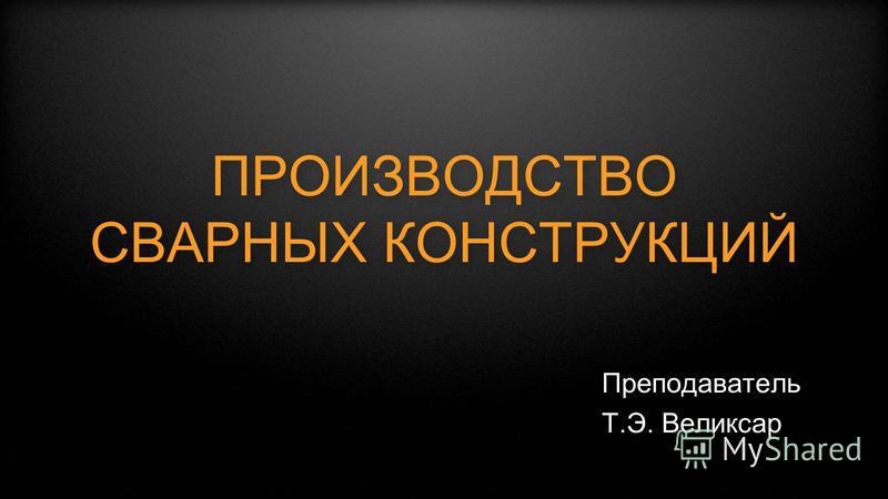 ПРОИЗВОДСТВО СВАРНЫХ КОНСТРУКЦИЙ Преподаватель Т.Э. Великсар