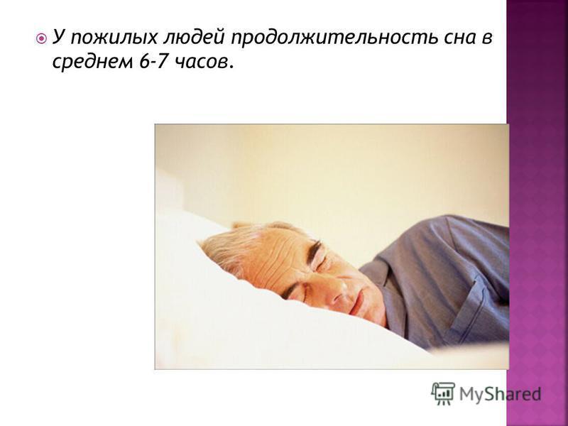 У пожилых людей продолжительность сна в среднем 6-7 часов.