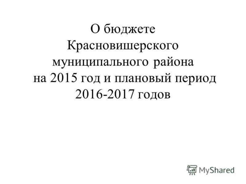 О бюджете Красновишерского муниципального района на 2015 год и плановый период 2016-2017 годов