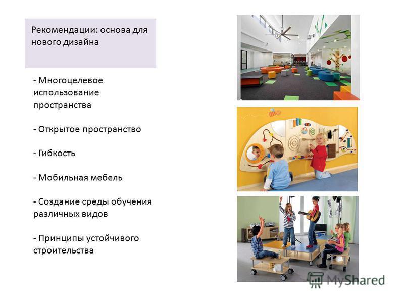 Рекомендации: основа для нового дизайна - Многоцелевое использование пространства - Открытое пространство - Гибкость - Мобильная мебель - Создание среды обучения различных видов - Принципы устойчивого строительства
