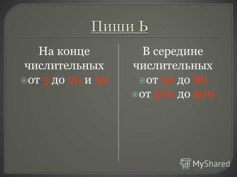 На конце числительных от 5 до 20 и 30 В середине числительных от 50 до 80 от 500 до 900