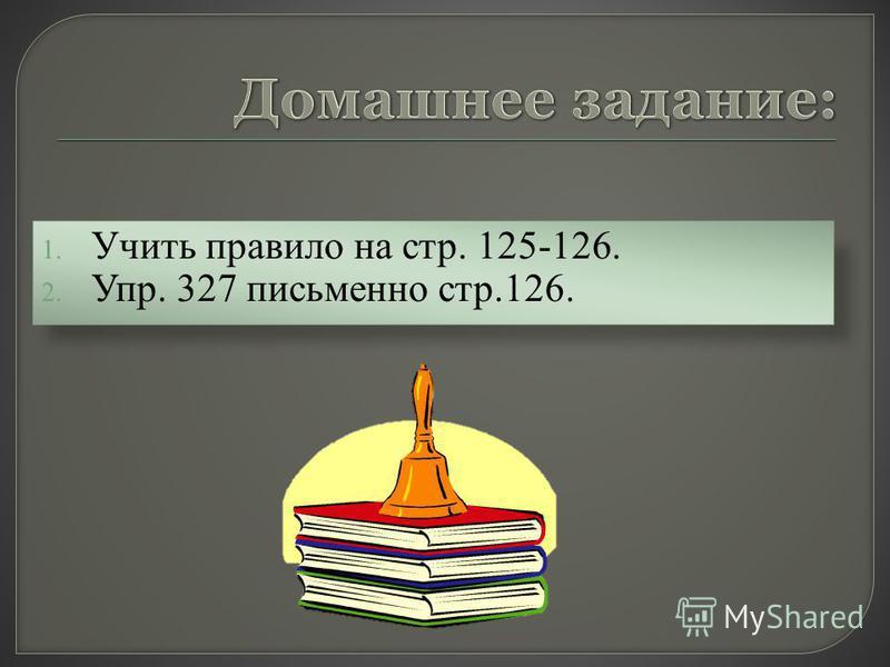 1. Учить правило на стр. 125-126. 2. Упр. 327 письменно стр.126.
