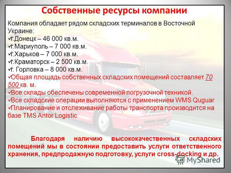 Собственные ресурсы компании Компания обладает рядом складских терминалов в Восточной Украине: г.Донецк – 46 000 кв.м. г.Мариуполь – 7 000 кв.м. г.Харьков – 7 000 кв.м. г.Краматорск – 2 500 кв.м. г. Горловка – 8 000 кв.м. Общая площадь собственных ск