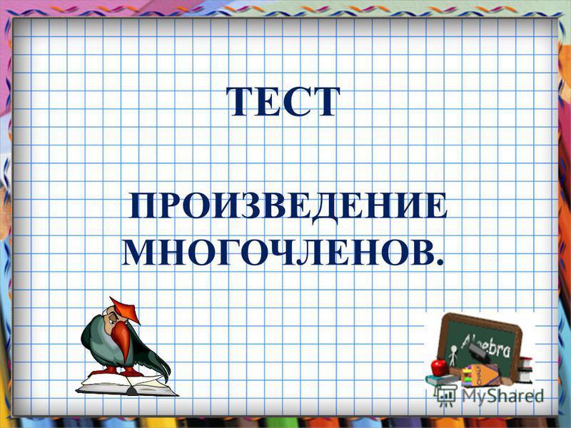 ТЕСТ ПРОИЗВЕДЕНИЕ МНОГОЧЛЕНОВ.