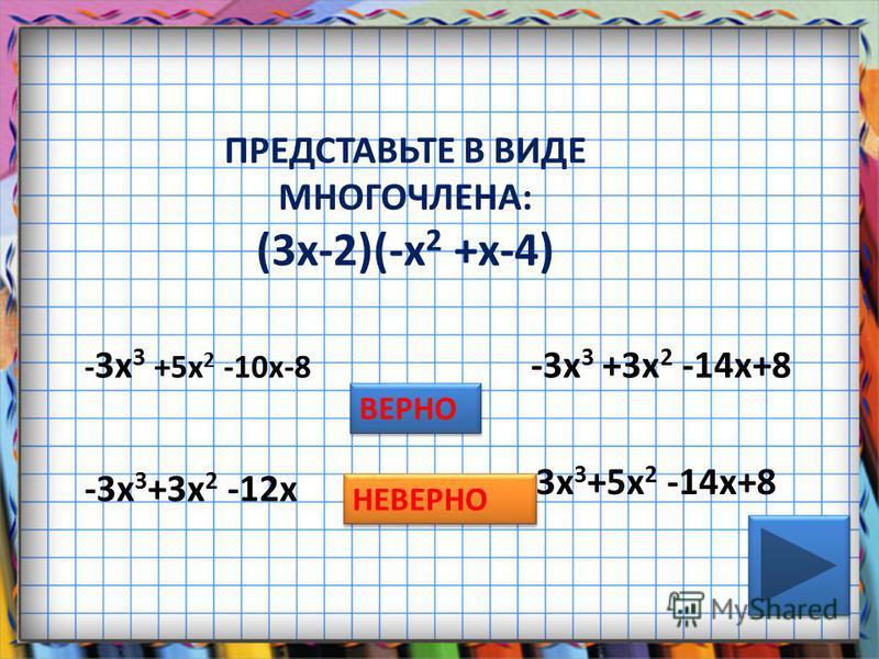 ПРЕДСТАВЬТЕ В ВИДЕ МНОГОЧЛЕНА: (3 х-2)(-х 2 +х-4) - 3 х 3 +5 х 2 -10 х-8 -3 х 3 +3 х 2 -12 х -3 х 3 +3 х 2 -14 х+8 -3 х 3 +5 х 2 -14 х+8 ВЕРНО НЕВЕРНО