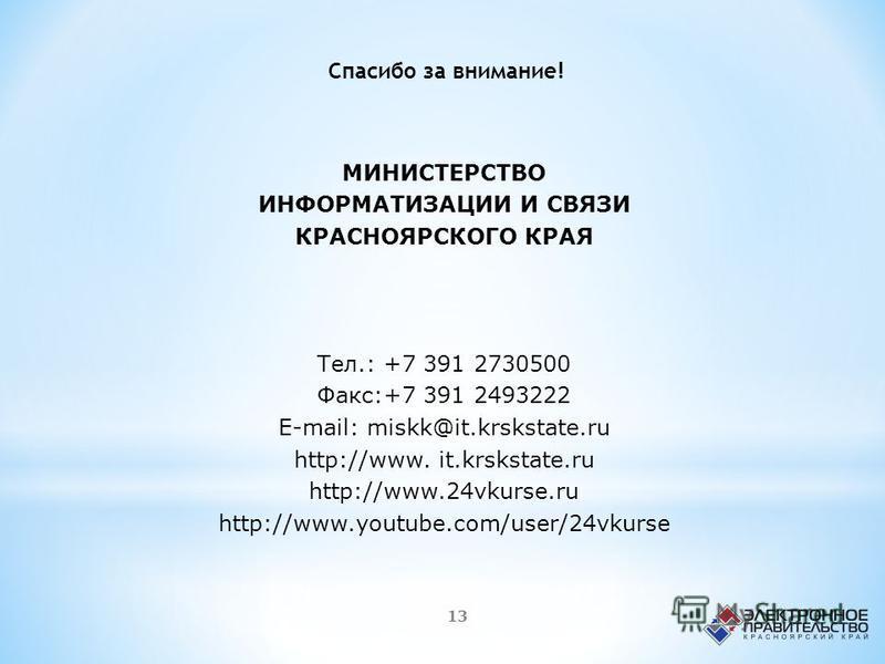 МИНИСТЕРСТВО ИНФОРМАТИЗАЦИИ И СВЯЗИ КРАСНОЯРСКОГО КРАЯ Тел.: +7 391 2730500 Факс:+7 391 2493222 E-mail: miskk@it.krskstate.ru http://www. it.krskstate.ru http://www.24vkurse.ru http://www.youtube.com/user/24vkurse Спасибо за внимание! 13