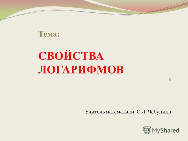 Тема: СВОЙСТВА ЛОГАРИФМОВ Учитель математики: С.Л. Чебунина