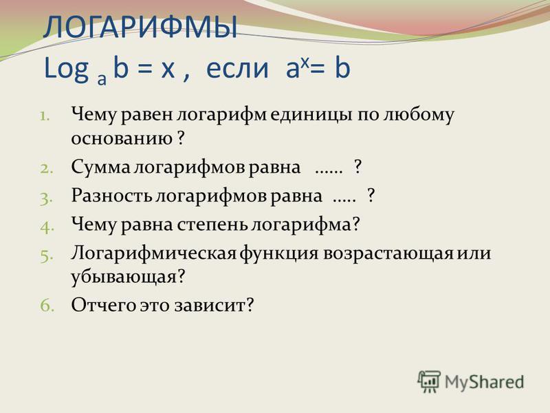 ЛОГАРИФМЫ Log a b = x, если a x = b 1. Чему равен логарифм единицы по любому основанию ? 2. Сумма логарифмов равна …… ? 3. Разность логарифмов равна ….. ? 4. Чему равна степень логарифма? 5. Логарифмическая функция возрастающая или убывающая? 6. Отче