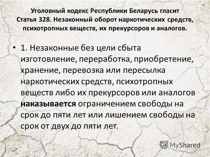 Уголовный кодекс Республики Беларусь гласит Статья 328. Незаконный оборот наркотических средств, психотропных веществ, их прекурсоров и аналогов. 1. Незаконные без цели сбыта изготовление, переработка, приобретение, хранение, перевозка или пересылка