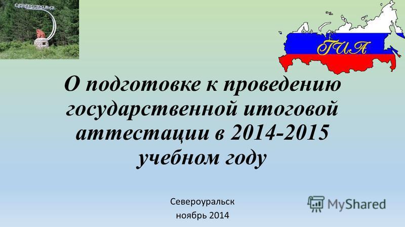 О подготовке к проведению государственной итоговой аттестации в 2014-2015 учебном году Североуральск ноябрь 2014