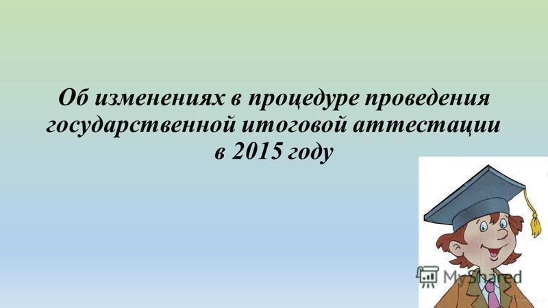 Об изменениях в процедуре проведения государственной итоговой аттестации в 2015 году