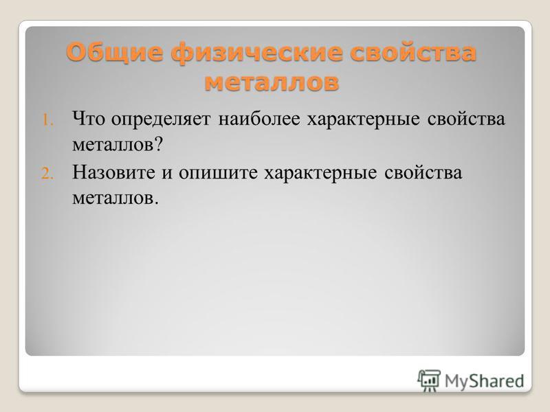 Общие физические свойства металлов 1. Что определяет наиболее характерные свойства металлов? 2. Назовите и опишите характерные свойства металлов.