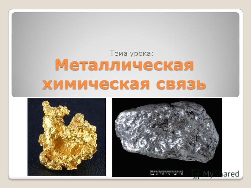 Металлическая химическая связь Тема урока: